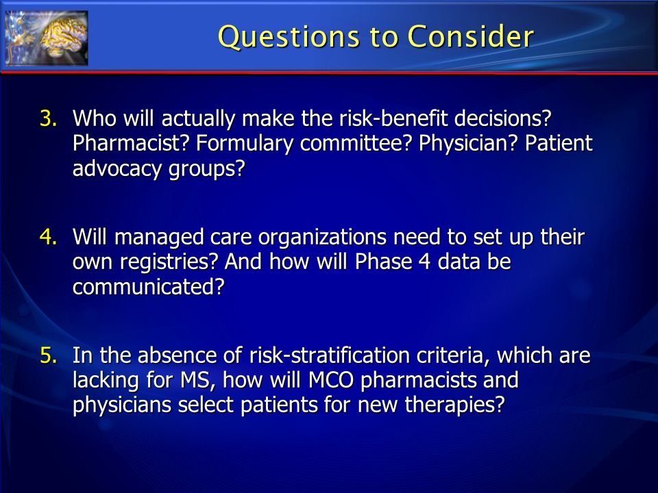 Questions to Consider Who will actually make the risk-benefit decisions Pharmacist Formulary committee Physician Patient advocacy groups