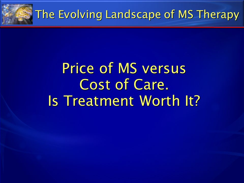 Price of MS versus Cost of Care. Is Treatment Worth It