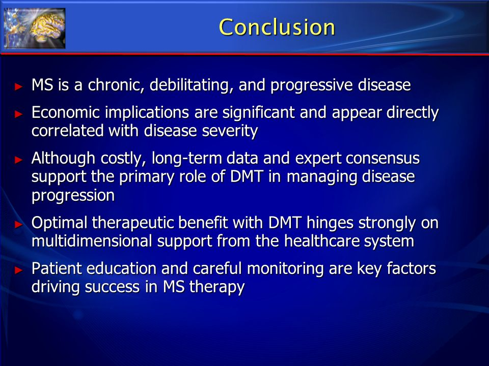 Conclusion MS is a chronic, debilitating, and progressive disease
