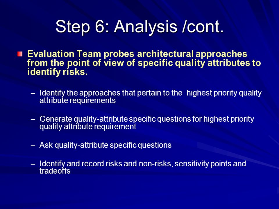 Step 6: Analysis /cont. Evaluation Team probes architectural approaches from the point of view of specific quality attributes to identify risks.