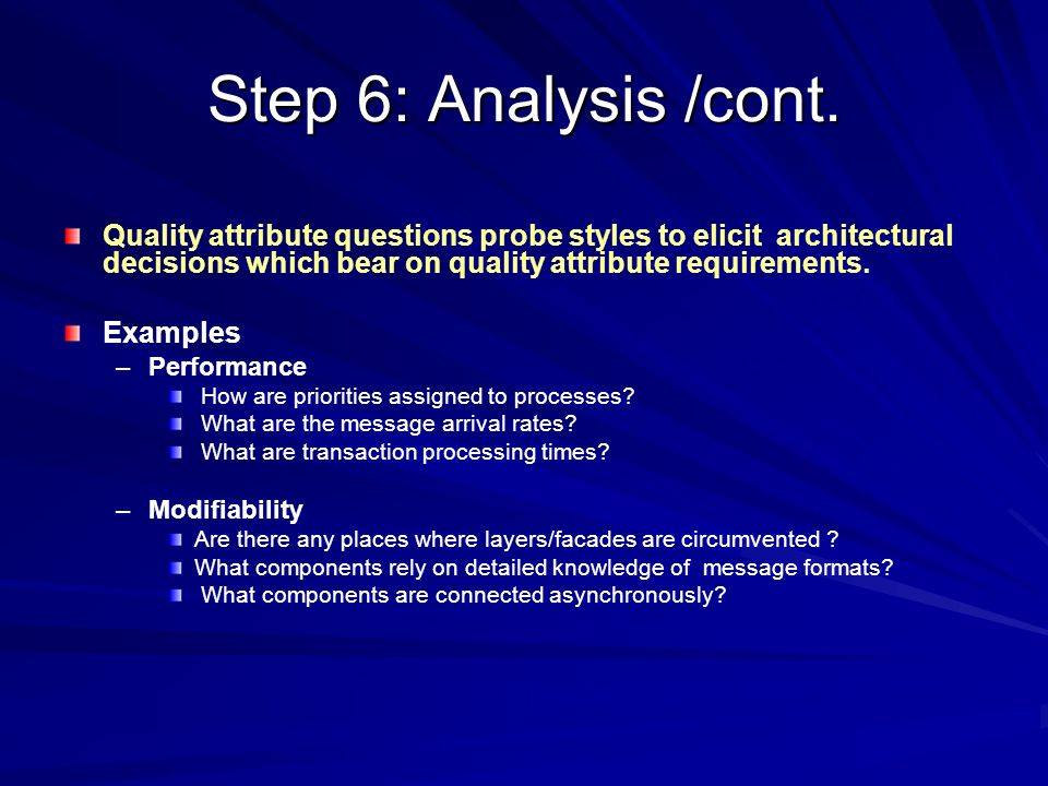Step 6: Analysis /cont. Quality attribute questions probe styles to elicit architectural decisions which bear on quality attribute requirements.
