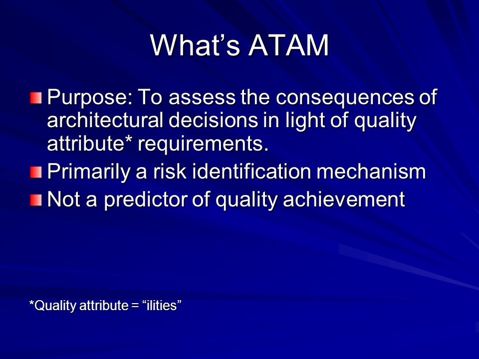 What's ATAM Purpose: To assess the consequences of architectural decisions in light of quality attribute* requirements.