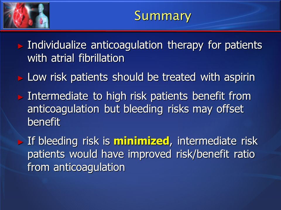 Summary Individualize anticoagulation therapy for patients with atrial fibrillation. Low risk patients should be treated with aspirin.