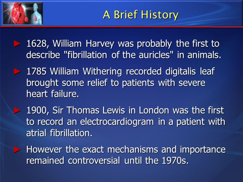 A Brief History 1628, William Harvey was probably the first to describe fibrillation of the auricles in animals.