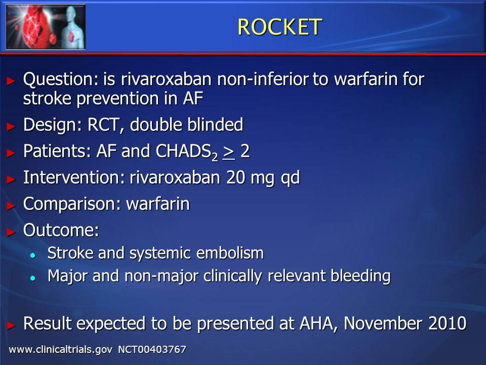 ROCKET Question: is rivaroxaban non-inferior to warfarin for stroke prevention in AF. Design: RCT, double blinded.