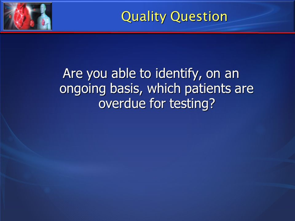 Quality Question Are you able to identify, on an ongoing basis, which patients are overdue for testing