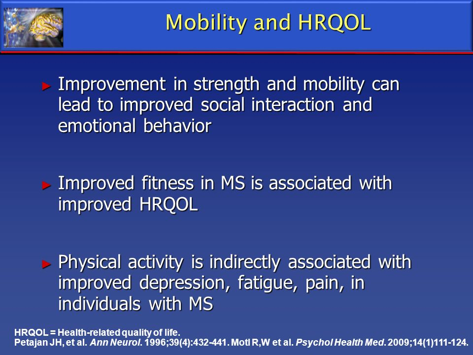 Mobility and HRQOL Improvement in strength and mobility can lead to improved social interaction and emotional behavior.