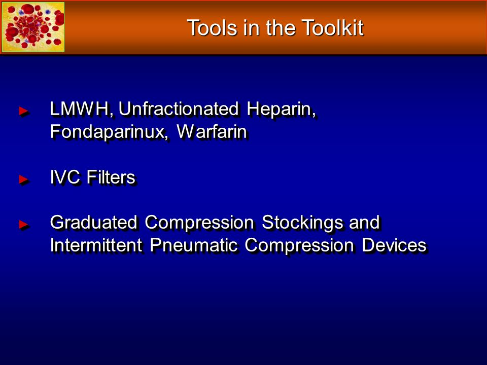 Tools in the Toolkit LMWH, Unfractionated Heparin, Fondaparinux, Warfarin. IVC Filters.