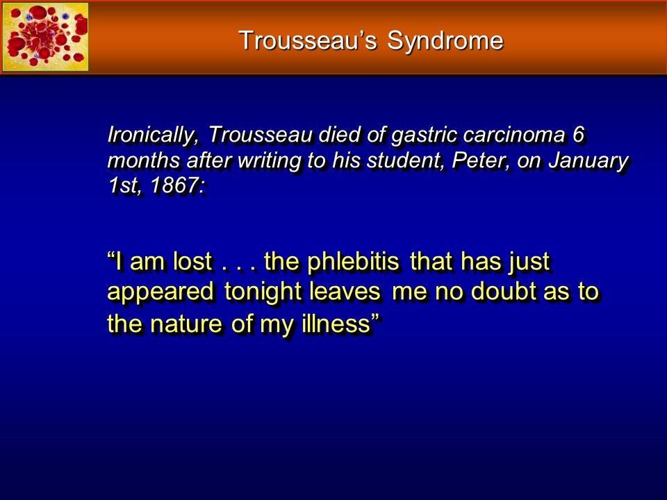 Trousseau's Syndrome Ironically, Trousseau died of gastric carcinoma 6 months after writing to his student, Peter, on January 1st, 1867:
