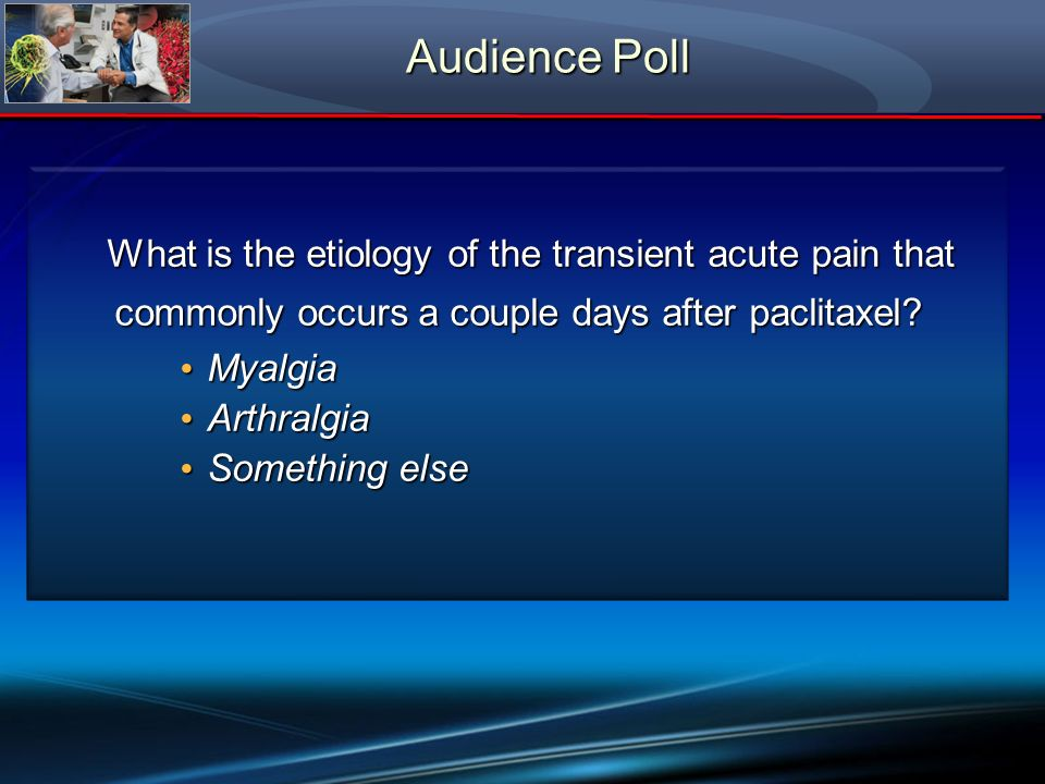 Audience Poll What is the etiology of the transient acute pain that commonly occurs a couple days after paclitaxel