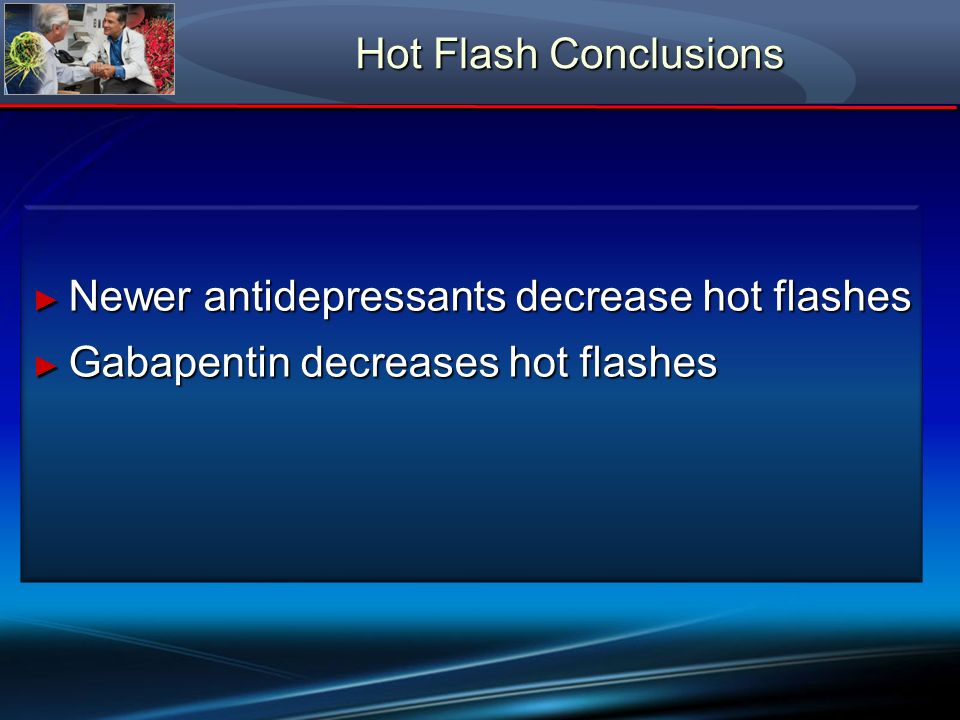 Hot Flash Conclusions Newer antidepressants decrease hot flashes Gabapentin decreases hot flashes
