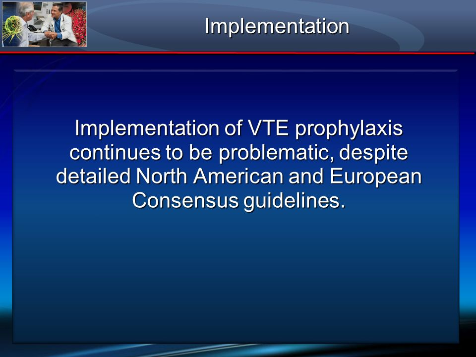 Implementation Implementation of VTE prophylaxis continues to be problematic, despite detailed North American and European Consensus guidelines.