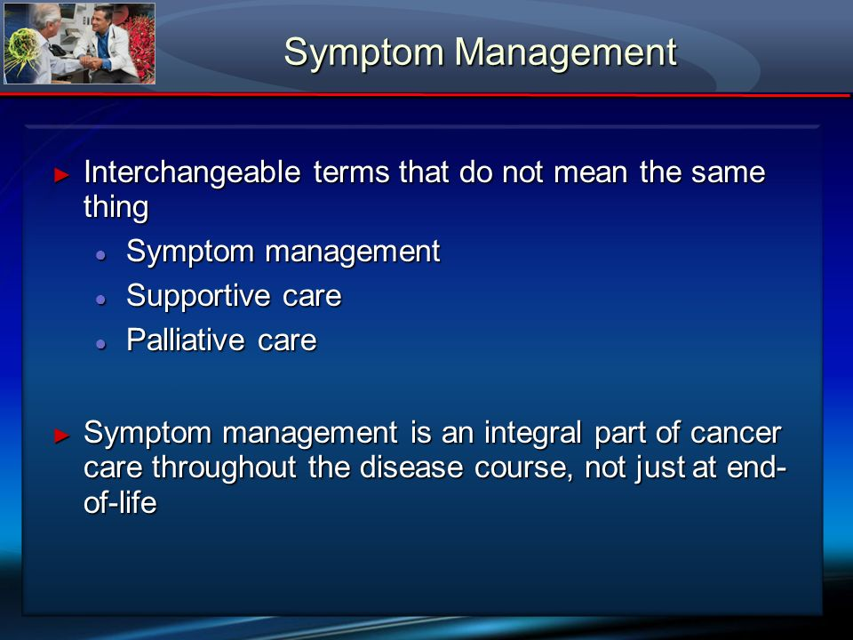 Symptom Management Interchangeable terms that do not mean the same thing. Symptom management. Supportive care.