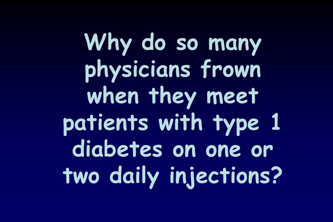 Why do so many physicians frown when they meet patients with type 1 diabetes on one or two daily injections