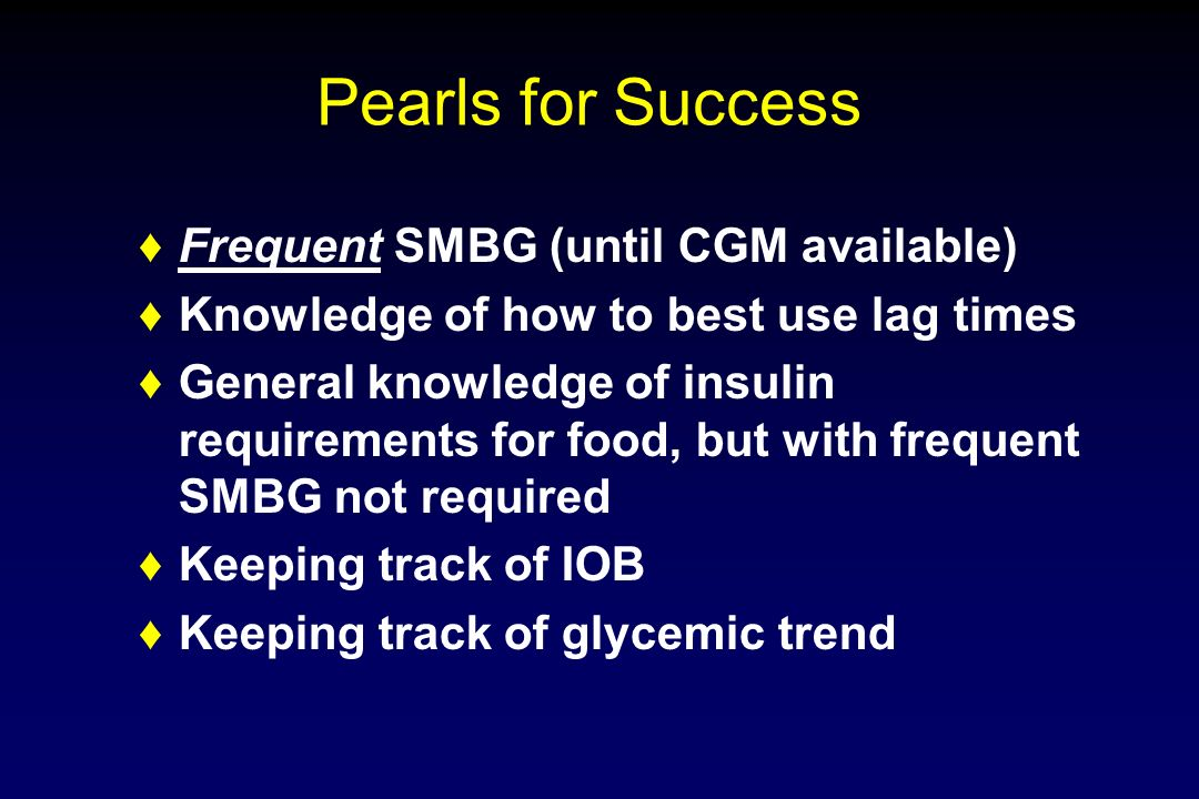 Pearls for Success Frequent SMBG (until CGM available)