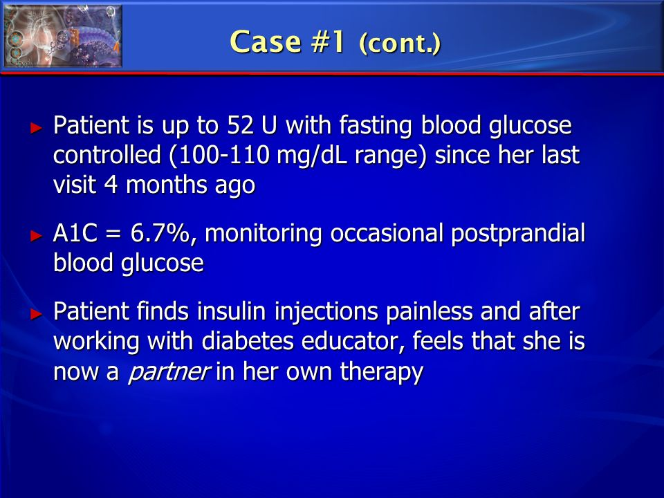 Case #1 (cont.) Patient is up to 52 U with fasting blood glucose controlled (100-110 mg/dL range) since her last visit 4 months ago.