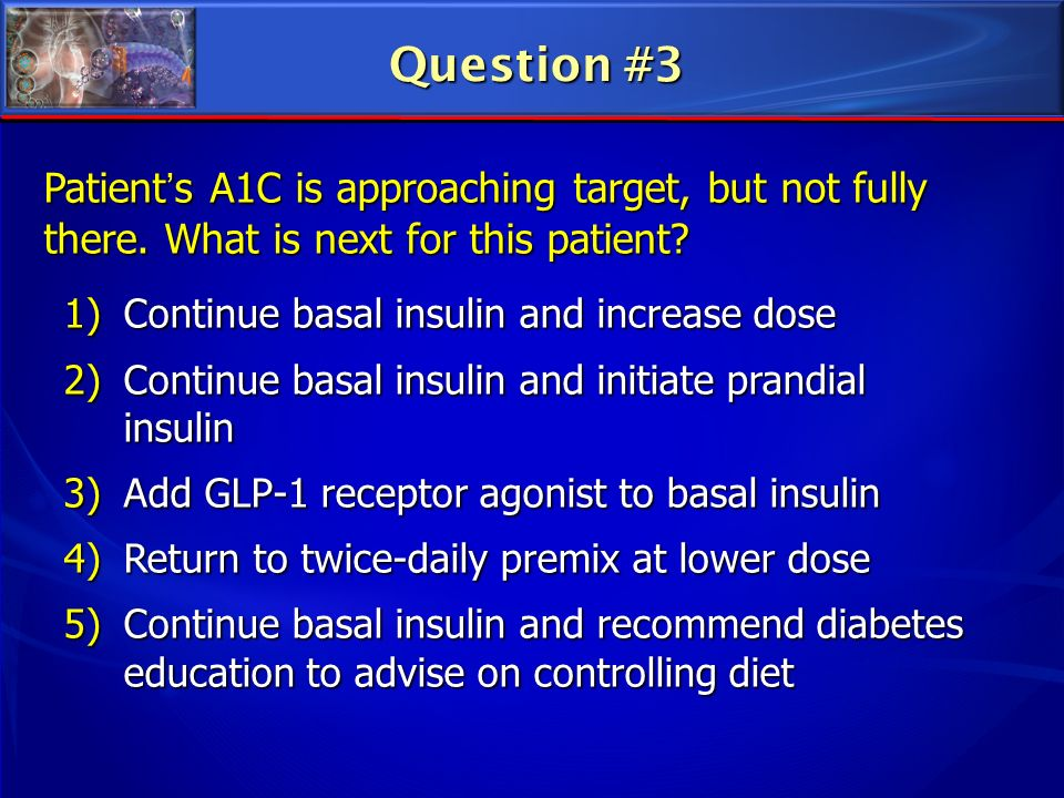 Question #3 Patient's A1C is approaching target, but not fully there. What is next for this patient