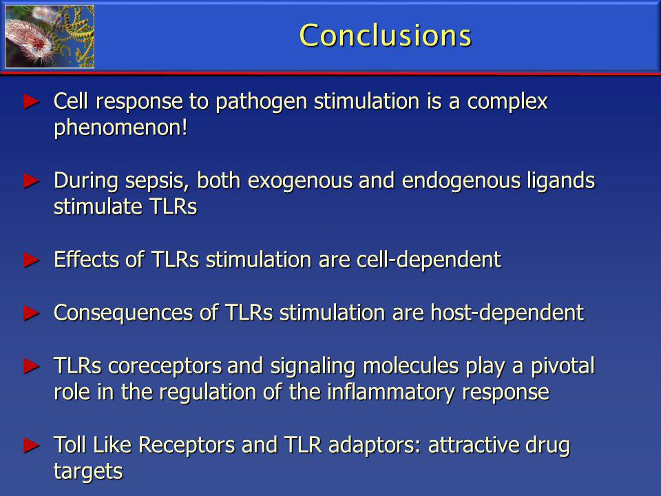 Conclusions Cell response to pathogen stimulation is a complex phenomenon! During sepsis, both exogenous and endogenous ligands stimulate TLRs.