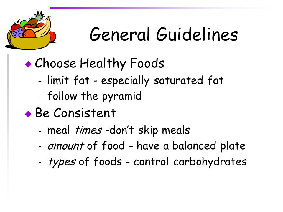 General Guidelines Choose Healthy Foods Be Consistent