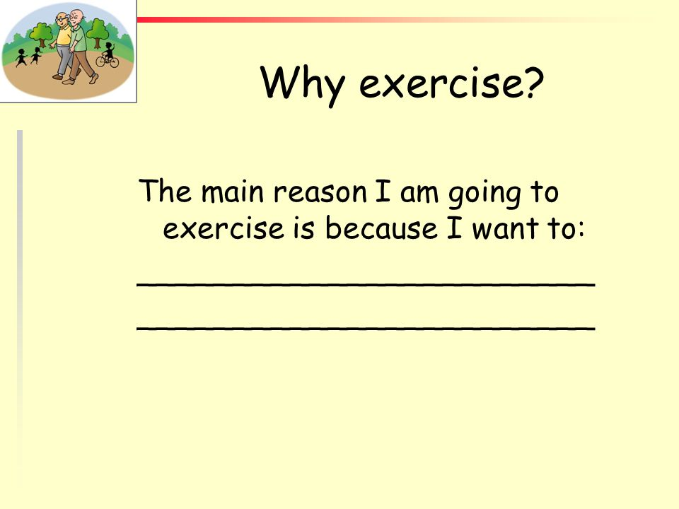 Why exercise The main reason I am going to exercise is because I want to: ________________________.