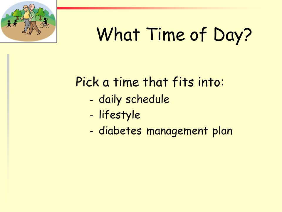 What Time of Day Pick a time that fits into: daily schedule lifestyle