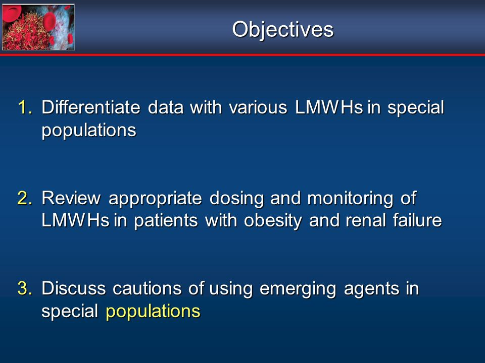 Objectives Differentiate data with various LMWHs in special populations.