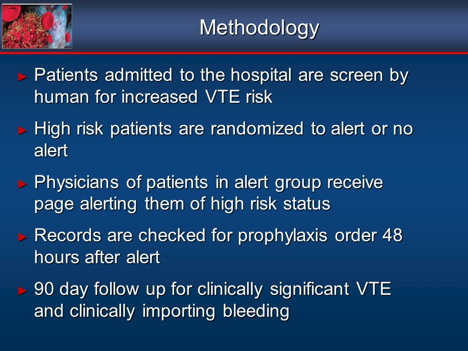Methodology Patients admitted to the hospital are screen by human for increased VTE risk. High risk patients are randomized to alert or no alert.