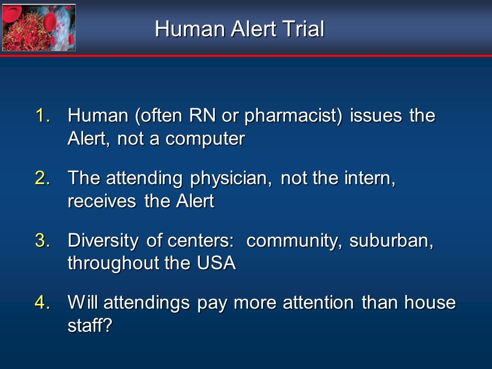 Human Alert Trial Human (often RN or pharmacist) issues the Alert, not a computer. The attending physician, not the intern, receives the Alert.