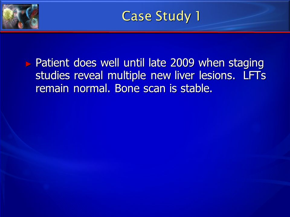 Case Study 1 Patient does well until late 2009 when staging studies reveal multiple new liver lesions.