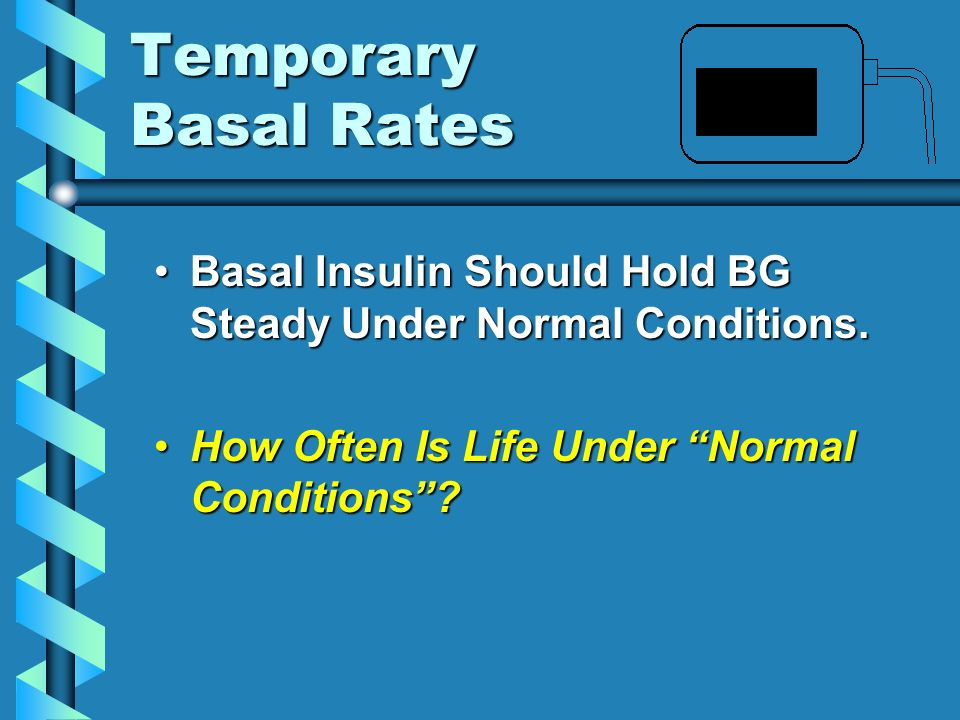 Temporary Basal Rates Basal Insulin Should Hold BG Steady Under Normal Conditions.
