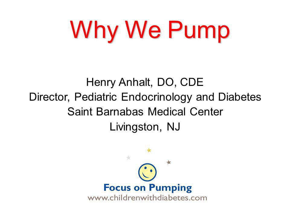 Why We Pump Henry Anhalt, DO, CDE