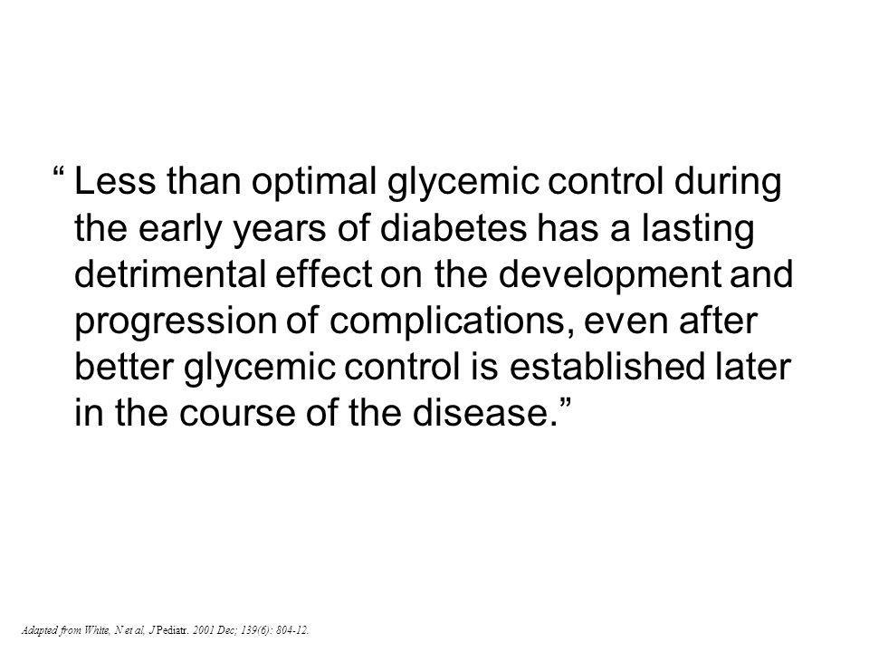 Less than optimal glycemic control during the early years of diabetes has a lasting detrimental effect on the development and progression of complications, even after better glycemic control is established later in the course of the disease.