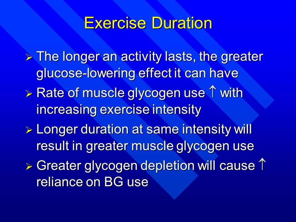 Exercise Duration The longer an activity lasts, the greater glucose-lowering effect it can have.