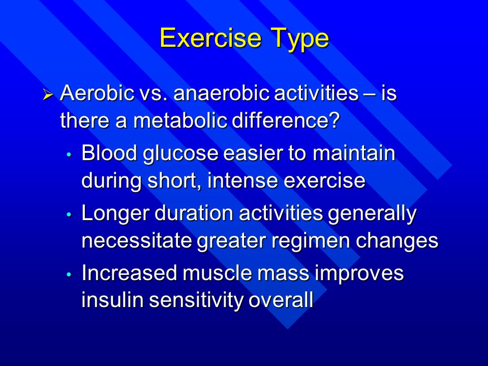 Exercise Type Aerobic vs. anaerobic activities – is there a metabolic difference Blood glucose easier to maintain during short, intense exercise.
