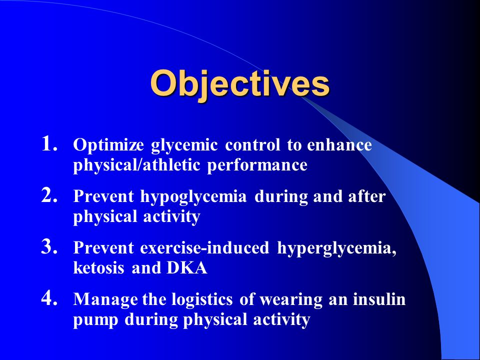 Objectives Optimize glycemic control to enhance physical/athletic performance. Prevent hypoglycemia during and after physical activity.