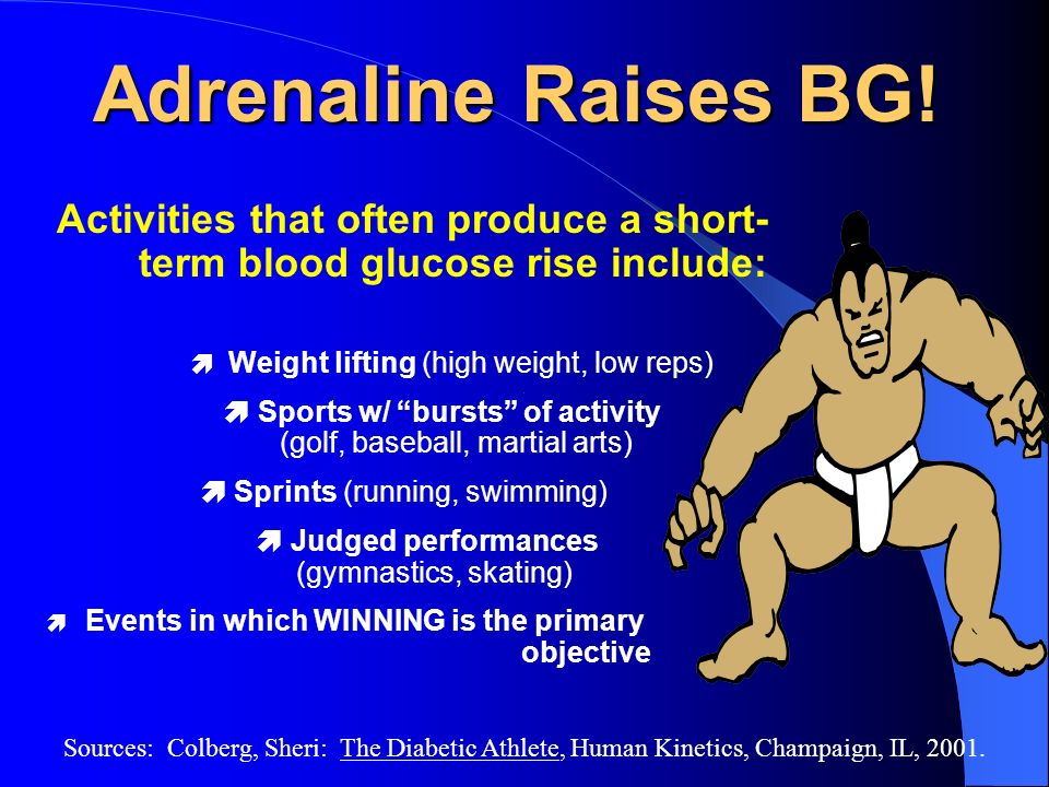 Adrenaline Raises BG! Activities that often produce a short-term blood glucose rise include:  Weight lifting (high weight, low reps)