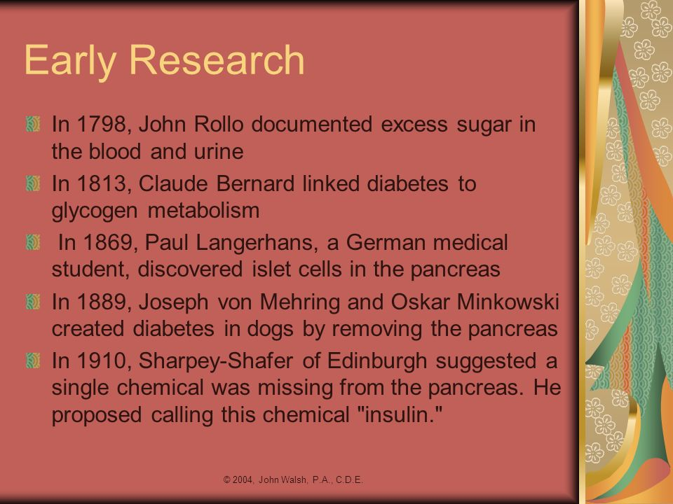 Early Research In 1798, John Rollo documented excess sugar in the blood and urine. In 1813, Claude Bernard linked diabetes to glycogen metabolism.