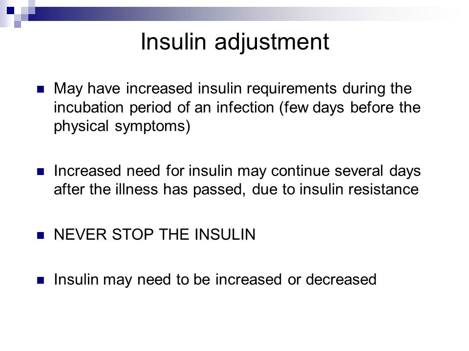 Insulin adjustment May have increased insulin requirements during the incubation period of an infection (few days before the physical symptoms)