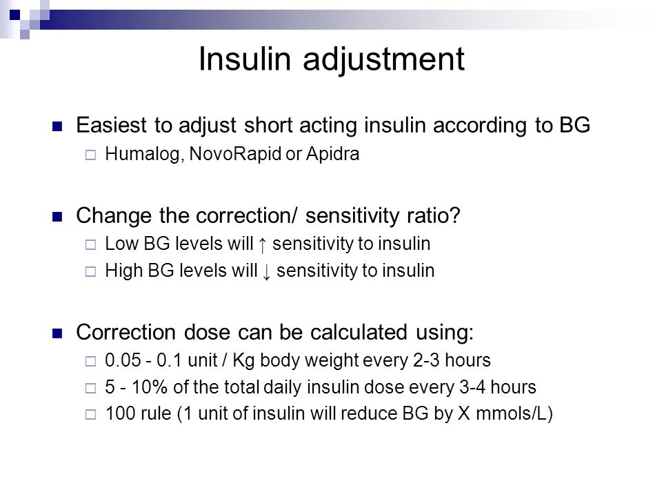 Insulin adjustment Easiest to adjust short acting insulin according to BG. Humalog, NovoRapid or Apidra.