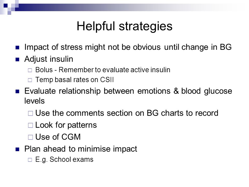Helpful strategies Impact of stress might not be obvious until change in BG. Adjust insulin. Bolus - Remember to evaluate active insulin.