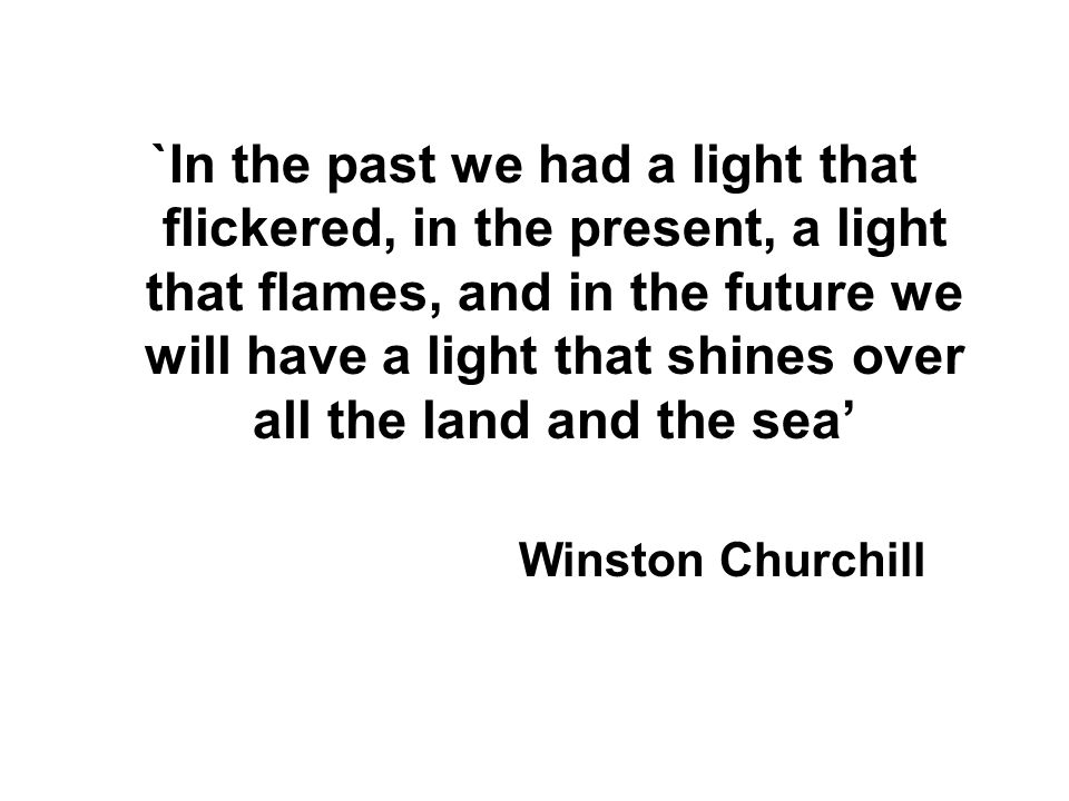 `In the past we had a light that flickered, in the present, a light that flames, and in the future we will have a light that shines over all the land and the sea'