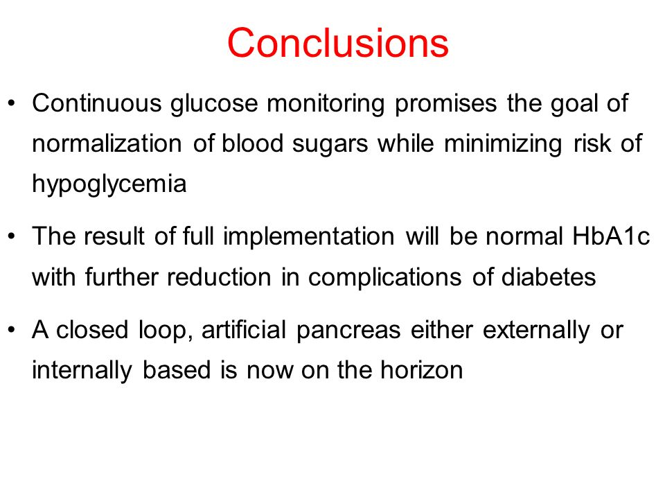 Conclusions Continuous glucose monitoring promises the goal of normalization of blood sugars while minimizing risk of hypoglycemia.