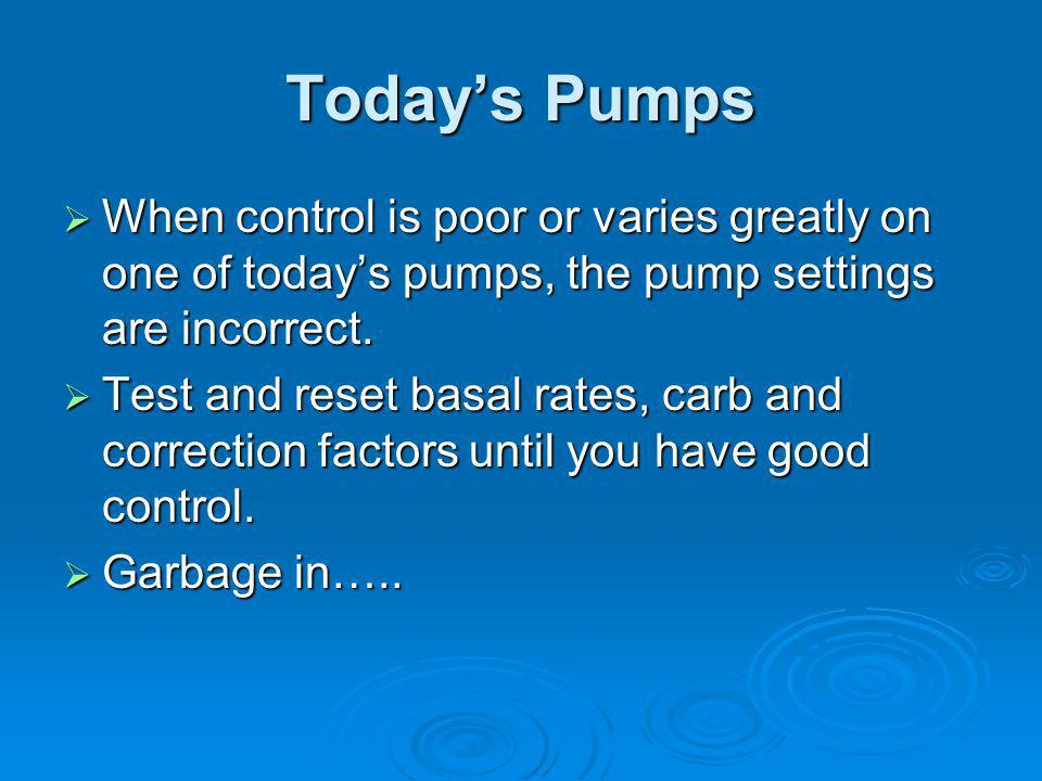 Today's Pumps When control is poor or varies greatly on one of today's pumps, the pump settings are incorrect.