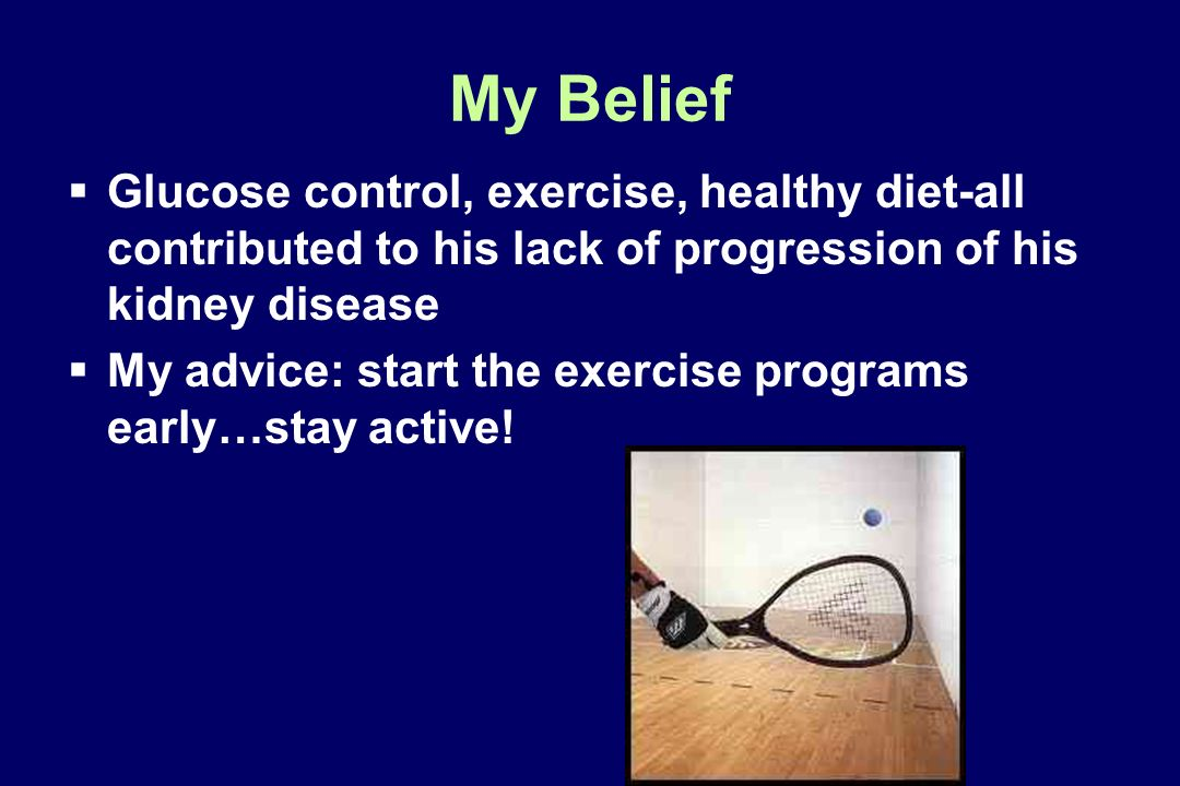 My Belief Glucose control, exercise, healthy diet-all contributed to his lack of progression of his kidney disease.