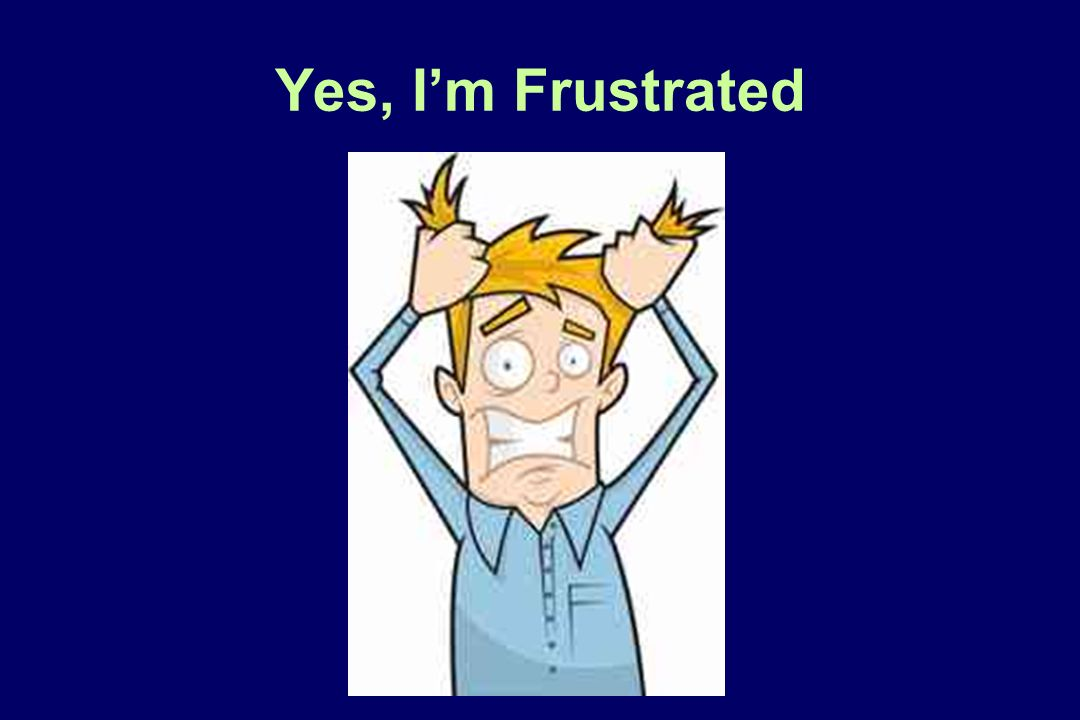 Yes, I'm Frustrated