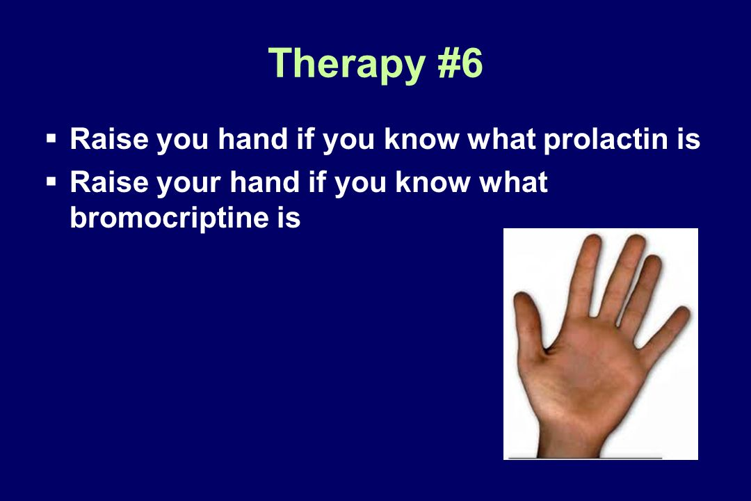 Therapy #6 Raise you hand if you know what prolactin is