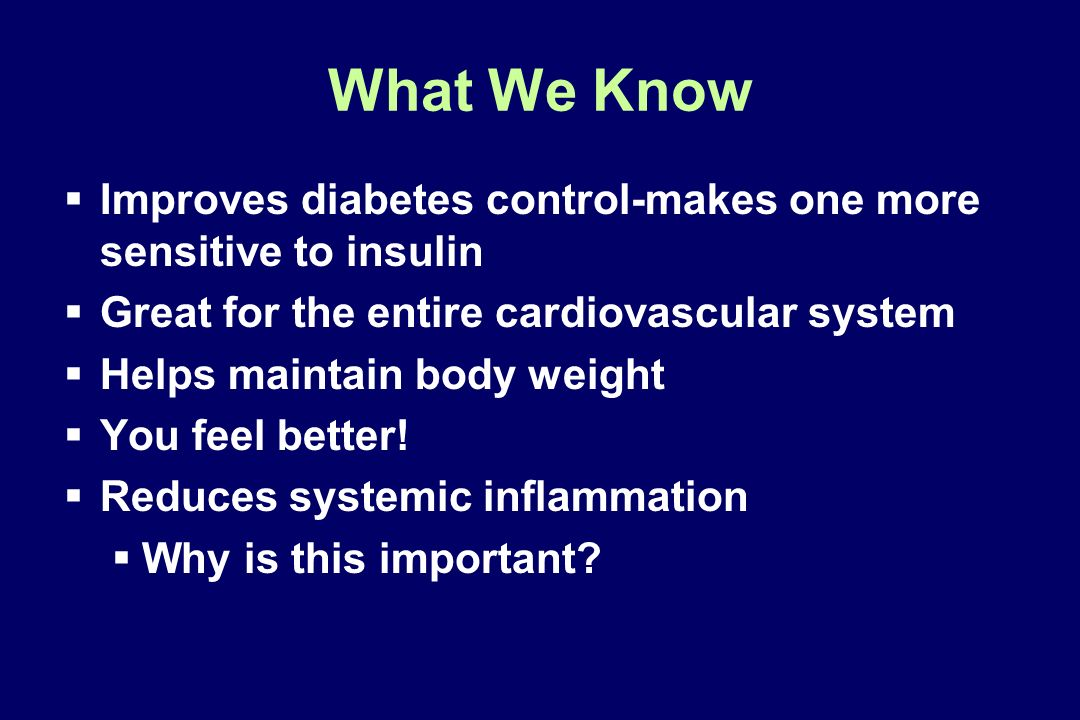 What We Know Improves diabetes control-makes one more sensitive to insulin. Great for the entire cardiovascular system.