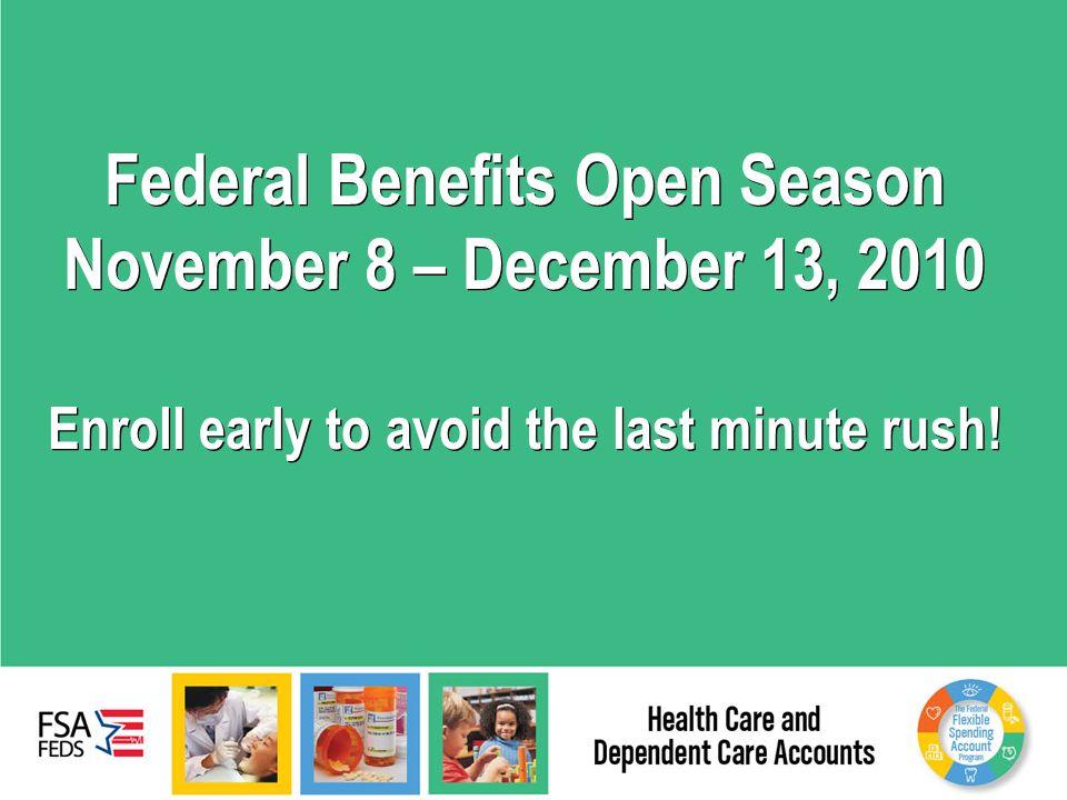 Federal Benefits Open Season November 8 – December 13, 2010 Enroll early to avoid the last minute rush!