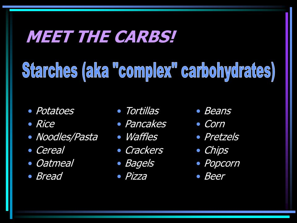 Starches (aka complex carbohydrates)