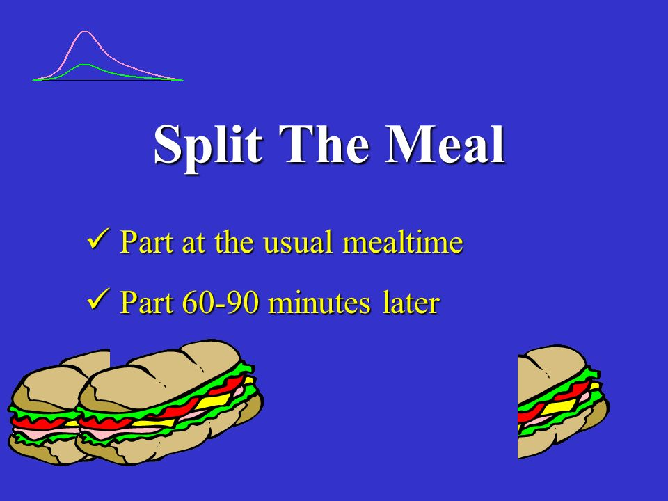 Split The Meal  Part at the usual mealtime  Part 60-90 minutes later